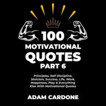 100 Motivational Quotes Part 6: Principles, Self Discipline, Stoicism, Success, Life, Work, Happiness, Play & Everything Else With Motivational Quotes