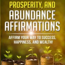 600 Wealth, Prosperity, And Abundance Affirmations: Affirm Your Way To Success, Happiness, And Wealth!