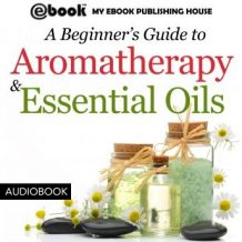 A Beginner's Guide to Aromatherapy & Essential Oils: Recipes for Health and Healing