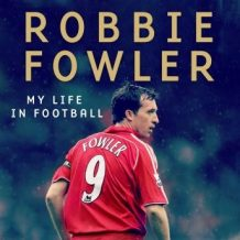 A Robbie Fowler: My Life In Football: Goals, Glory & The Lessons I've Learnt