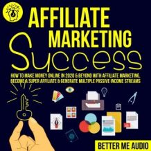 Affiliate Marketing Success: How to Make Money Online in 2020 & Beyond With Affiliate Marketing, Become A Super Affiliate & Generate Multiple Passive Income Streams