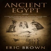 Ancient Egypt: A Concise Overview of the Egyptian History and Mythology Including the Egyptian Gods, Pyramids, Kings and Queens