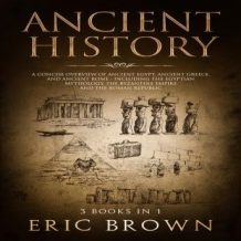 Ancient History: A Concise Overview of Ancient Egypt, Ancient Greece, and Ancient Rome: Including the Egyptian Mythology, the Byzantine Empire and the Roman Republic