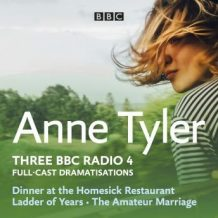 Anne Tyler: Dinner at the Homesick Restaurant, Ladder of Years & The Amateur Marriage: Three BBC Radio 4 full-cast dramatisations