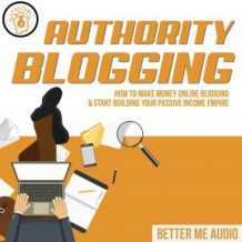 Authority Blogging: How to Make Money Online Blogging & Start Building Your Passive Income Empire