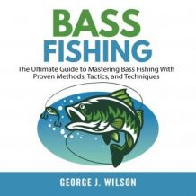 Bass Fishing: The Ultimate Guide to Mastering Bass Fishing With Proven Methods, Tactics, and Techniques