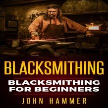 Blacksmithing: Blacksmithing For Beginners