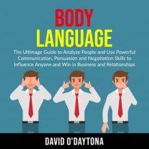 Body Language: The Ultimage Guide to Analyze People and Use Powerful Communication, Persuasion and Negotiation Skills to Influence Anyone and Win in Business and Relationships