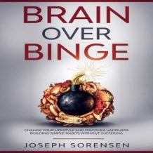 Brain Over Binge: Change your lifestyle and discover happiness building simple habits without suffering