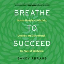 Breathe to Succeed: Increase Workplace Productivity, Creativity, and Clarity through the Power of Mindfulness