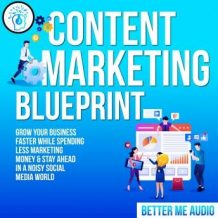 Content Marketing Blueprint: Grow Your Business Faster While Spending Less Marketing Money & Stay Ahead In A Noisy Social Media World
