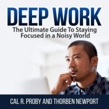 Deep Work: The Ultimate Guide To Staying Focused in a Noisy World