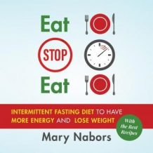 Eat Stop Eat: Intermittent Fasting Diet to Have More Energy and Lose Weight (with the Best Recipes)