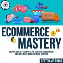 Ecommerce Mastery: Shopify, Amazon FBA, Ebay, Retail Arbitrage, Dropshipping, Facebook Ads in An Age of Online Shopping