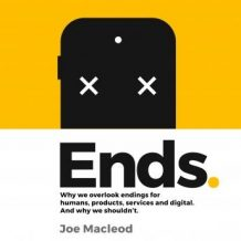 Ends: Why we overlook endings for humans, products, services and digital. And why we shouldn't.