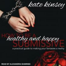 How to be a Healthy and Happy Submissive: A Practical Guide to Making Your Fantasies a Reality