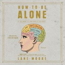 How to be Alone: If You Want to, and Even If You Don't
