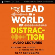 How to Lead in a World of Distraction: Audio Lectures: Four Simple Habits for Turning Down the Noise
