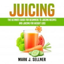 Juicing: The Ultimate Guide for Beginners to Juicing Recipes and Juicing for Weight Loss