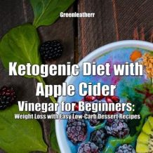 Ketogenic Diet with Apple Cider Vinegar for Beginners: Weight Loss with Easy Low-Carb Dessert Recipes