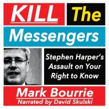 Kill the Messengers: Stephen Harper's Assault on your Right to Know