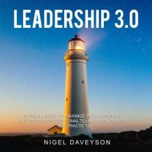LEADERSHIP 3.0: ULTIMATE GUIDE TO MAXIMIZE YOUR POTENTIAL, HOW TO BE AN EXCEPTIONAL TEAM LEADER, THEORY AND PRACTICES