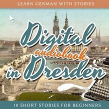 Learn German with Stories: Digital in Dresden: 10 Short Stories for Beginners