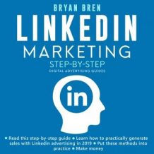 LinkedIn Marketing Step-By-Step: The Guide To LinkedIn Advertising That Will Teach You How To Sell Anything Through LinkedIn - Learn How To Develop A Strategy And Grow Your Business