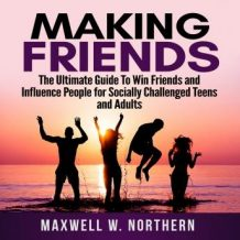 Making Friends: The Ultimate Guide To Win Friends and Influence People for Socially Challenged Teens and Adults