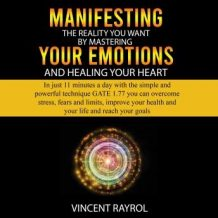 Manifesting the Reality You Want by Mastering Your Emotions and Healing Your Heart