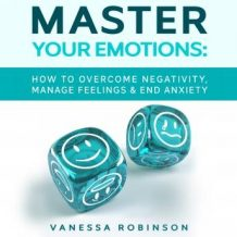 Master Your Emotions: How to Overcome Negativity, Manage Feelings & End Anxiety