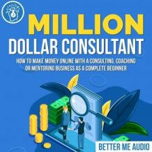 Million Dollar Consultant: How to Make Money Online With A Consulting, Coaching or Mentoring Business As A Complete Beginner
