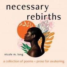 Necessary Rebirths: A Collection of Poems and Prose for Awakening