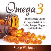 Omega 3: The Ultimate Guide to Super Nutrient for Living Longer, Happier, and Healthier