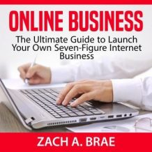 Online Business: The Ultimate Guide to Launch Your Own Seven-Figure Internet Business