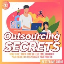 Outsourcing Secrets: How to Get More Done in Less Time, Dominate Your Industry & Skyrocket Your Profits