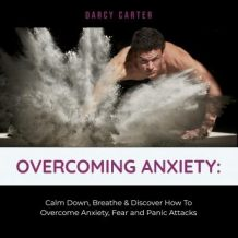 Overcoming Anxiety: Calm Down, Breathe & Discover How To Overcome Anxiety, Fear and Panic Attacks