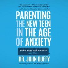 Parenting the New Teen in the Age of Anxiety: Raising Happy, Healthy Humans Ages 8 to 24
