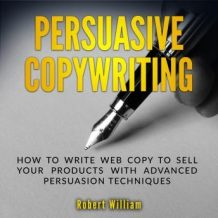 Persuasive Copywriting: How to write web copy to sell your products with advanced persuasion techniques