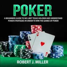 Poker: A Beginners Guide To No Limit Texas Holdem and Understand Poker Strategies in Order to Win the Games of Poker