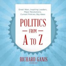 Politics from A to Z: Great Wars, Inspiring Leaders, Major Revolutions, Current Policies, Big Ideas