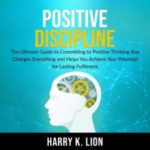 Positive Discipline: The Ultimate Guide to Committing to Positive Thinking that Changes Everything and Helps You Achieve Your Potential for Lasting Fulfillment