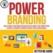 Power Branding: How to Make Your Marketing Message Outshine Your Competitors & Create A Powerful Brand In A Noisy Social Media World