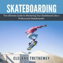 Skateboarding: The Ultimate Guide to Mastering Your Skateboard Like a Professional Skateboarder