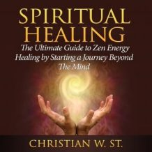 Spiritual Healing: The Ultimate Guide to Zen Energy Healing by Starting a Journey Beyond The Mind