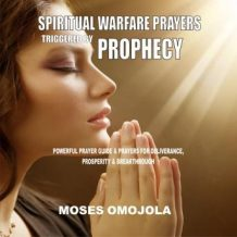 Spiritual Warfare Prayers Triggered By Prophecy: Powerful Prayer Guide & Prayers for Deliverance, Prosperity & Breakthrough