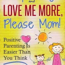 Stop Yelling And Love Me More, Please Mom!: Positive Parenting Is Easier Than You Think