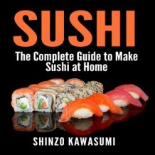 Sushi: The Complete Guide to Make Sushi at Home