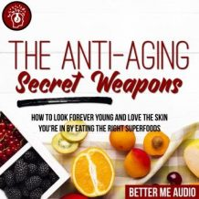 The Anti-Aging Secret Weapons: How to Look Forever Young And Love the Skin You're In By Eating the Right Superfoods