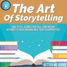 The Art of Storytelling: How to Tell Stories That Sell, Gain Instant Authority & Build Unshakeable Trust & Rapport Fast